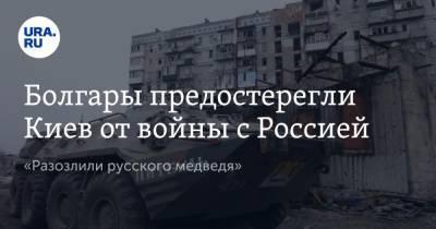 Болгары предостерегли Киев от войны с Россией. «Разозлили русского медведя»