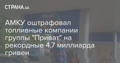 """АМКУ оштрафовал топливные компании группы """"Приват"""" на рекордные 4,7 миллиарда гривен"""