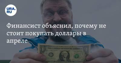 Финансист объяснил, почему не стоит покупать доллары в апреле
