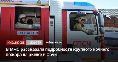 В МЧС рассказали подробности крупного ночного пожара на рынке в Сочи