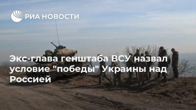 """Экс-глава генштаба ВСУ назвал условие """"победы"""" Украины над Россией"""