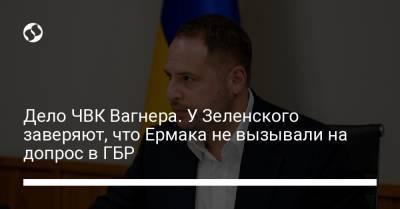 Дело ЧВК Вагнера. У Зеленского заверяют, что Ермака не вызывали на допрос в ГБР
