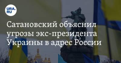 Сатановский объяснил угрозы экс-президента Украины в адрес России