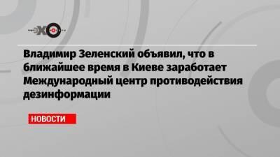 Владимир Зеленский объявил, что в ближайшее время в Киеве заработает Международный центр противодействия дезинформации
