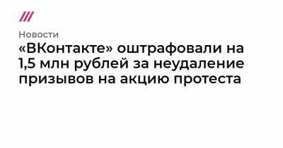 «ВКонтакте» оштрафовали на 1,5 млн рублей за неудаление призывов на акцию протеста