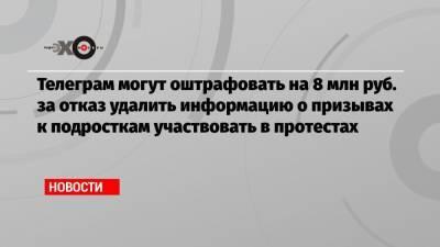 Телеграм могут оштрафовать на 8 млн руб. за отказ удалить информацию о призывах к подросткам участвовать в протестах