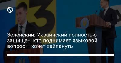 Зеленский: Украинский полностью защищен, кто поднимает языковой вопрос – хочет хайпануть