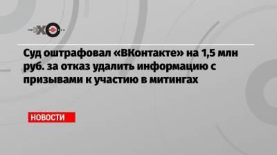 Суд оштрафовал «ВКонтакте» на 1,5 млн руб. за отказ удалить информацию с призывами к участию в митингах