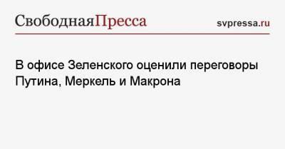 В офисе Зеленского оценили переговоры Путина, Меркель и Макрона