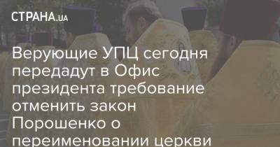 Верующие УПЦ сегодня передадут в Офис президента требование отменить закон Порошенко о переименовании церкви