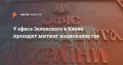 У офиса Зеленского в Киеве проходит митинг националистов
