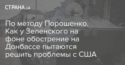 По методу Порошенко. Как у Зеленского используют обострение на Донбассе, чтоб решить проблемы с США