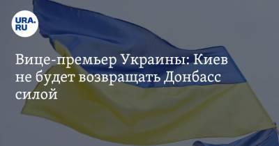 Вице-премьер Украины: Киев не будет возвращать Донбасс силой