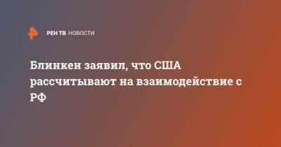 Блинкен заявил, что США рассчитывают на взаимодействие с РФ