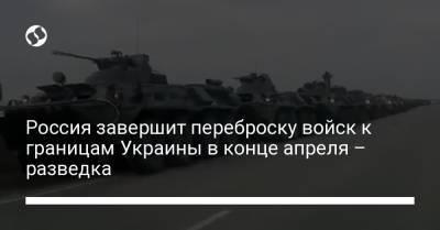 Россия завершит переброску войск к границам Украины в конце апреля – разведка