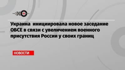 Украина инициировала новое заседание ОБСЕ в связи с увеличением военного присутствия России у своих границ