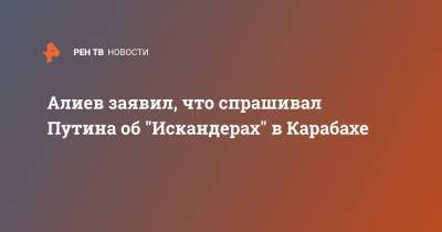 "Алиев заявил, что спрашивал Путина об ""Искандерах"" в Карабахе"