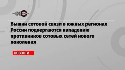 Вышки сотовой связи в южных регионах России подвергаются нападению противников сотовых сетей нового поколения