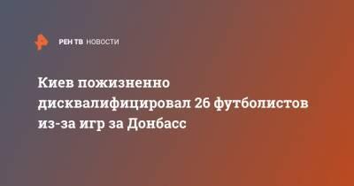 Киев пожизненно дисквалифицировал 26 футболистов из-за игр за Донбасс