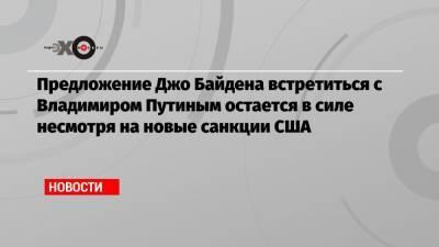 Предложение Джо Байдена встретиться с Владимиром Путиным остается в силе несмотря на новые санкции США