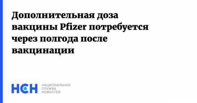 Дополнительная доза вакцины Pfizer потребуется через полгода после вакцинации