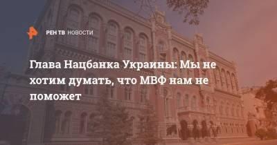 Глава Нацбанка Украины: Мы не хотим думать, что МВФ нам не поможет