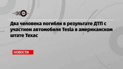 Два человека погибли в результате ДТП с участием автомобиля Tesla в американском штате Техас