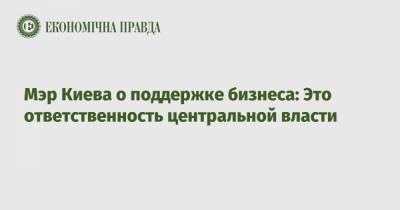 Мэр Киева о поддержке бизнеса: Это ответственность центральной власти