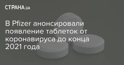 В Pfizer анонсировали появление таблеток от коронавируса до конца 2021 года