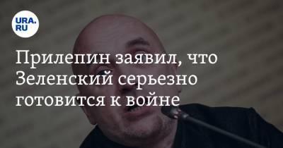 Прилепин заявил, что Зеленский серьезно готовится к войне