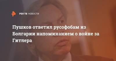 Пушков ответил русофобам из Болгарии напоминанием о войне за Гитлера