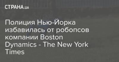Полиция Нью-Йорка избавилась от робопсов компании Boston Dynamics - The New York Times