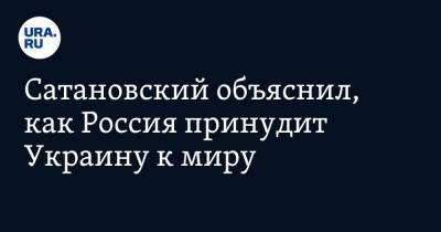 Сатановский объяснил, как Россия принудит Украину к миру