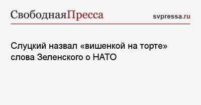 Слуцкий назвал «вишенкой на торте» слова Зеленского о НАТО