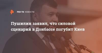 Пушилин заявил, что силовой сценарий в Донбассе погубит Киев
