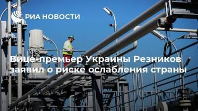 Вице-премьер Украины Резников заявил о риске ослабления страны