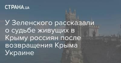 У Зеленского рассказали о судьбе живущих в Крыму россиян после возвращения Крыма Украине