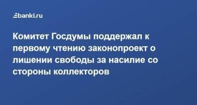Комитет Госдумы поддержал к первому чтению законопроект о лишении свободы за насилие со стороны коллекторов