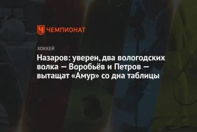 Назаров: уверен, два вологодских волка Воробьёв и Петров вытащат Амур со дна таблицы