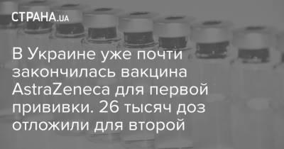 В Украине уже почти закончилась вакцина AstraZeneca для первой прививки. 26 тысяч доз отложили для второй