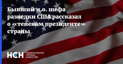 Бывший и.о. шефа разведки США рассказал о «теневом президенте» страны