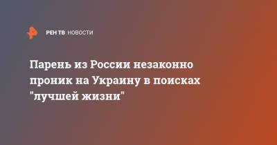 """Парень из России незаконно проник на Украину в поисках """"лучшей жизни"""""""