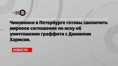 Чиновники в Петербурге готовы заключить мировое соглашение по иску об уничтожении граффити с Даниилом Хармсом.