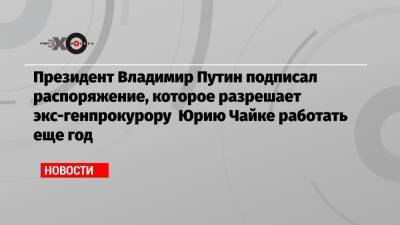 Президент Владимир Путин подписал распоряжение, которое разрешает экс-генпрокурору Юрию Чайке работать еще год