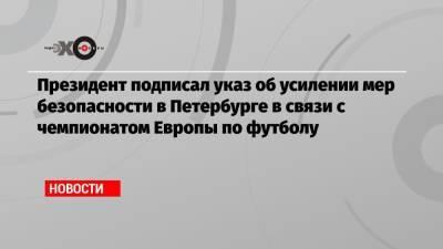 Президент подписал указ об усилении мер безопасности в Петербурге в связи с чемпионатом Европы по футболу