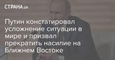 Путин констатировал усложнение ситуации в мире и призвал прекратить насилие на Ближнем Востоке