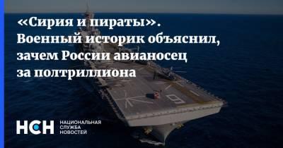 «Сирия и пираты». Военный историк объяснил, зачем России авианосец за полтриллиона