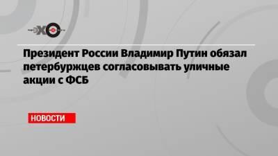 Президент России Владимир Путин обязал петербуржцев согласовывать уличные акции с ФСБ