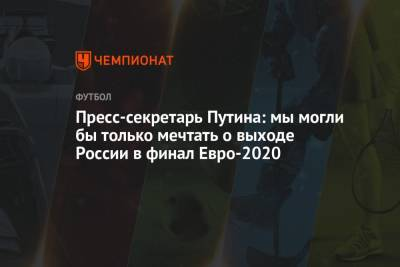 Пресс-секретарь Путина: мы могли бы только мечтать о выходе России в финал Евро-2020