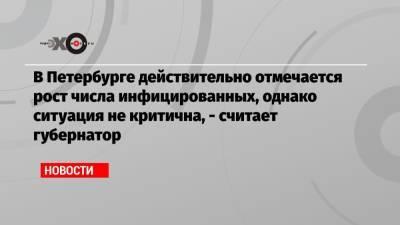В Петербурге действительно отмечается рост числа инфицированных, однако ситуация не критична, — считает губернатор